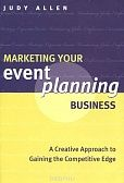 «Marketing Your Event Planning Business: A Creative Approach to Gaining the Competitive Edge»